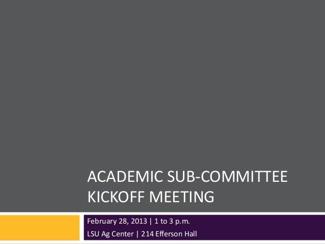 ACADEMIC SUB-COMMITTEEKICKOFF MEETINGFebruary 28, 2013   1 to 3 p.m.LSU Ag Center   214 Efferson Hall