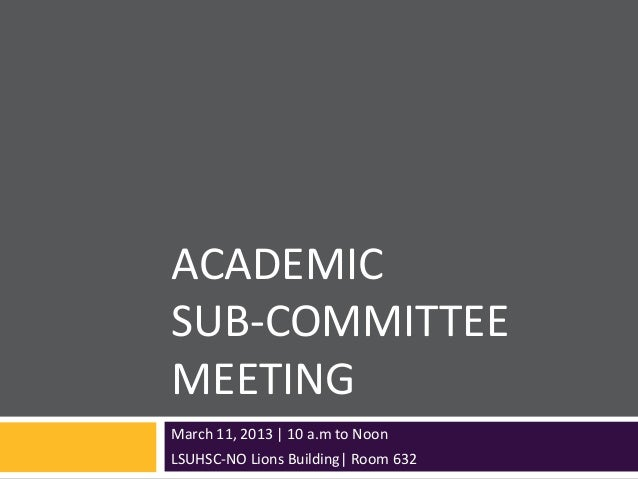 ACADEMICSUB-COMMITTEEMEETINGMarch 11, 2013 | 10 a.m to NoonLSUHSC-NO Lions Building| Room 632