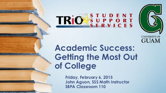 Academic Success: Getting the Most Out of College Friday, February 6, 2015 John Aguon, SSS Math Instructor SBPA Classroom ...