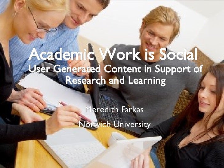 Academic Work is Social  User Generated Content in Support of Research and Learning Meredith Farkas Norwich University