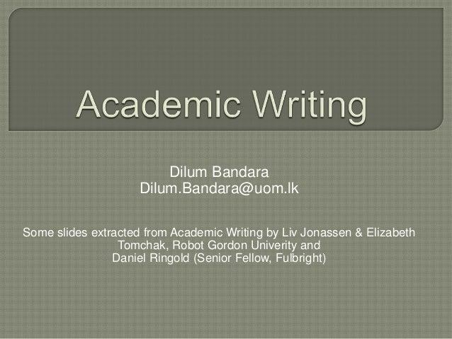 Dilum Bandara Dilum.Bandara@uom.lk Some slides extracted from Academic Writing by Liv Jonassen & Elizabeth Tomchak, Robot ...