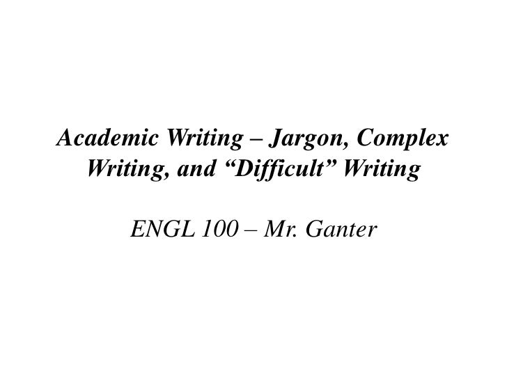 """Academic Writing – Jargon, Complex Writing,and """"Difficult"""" Writing ENGL 100 – Mr. Ganter<br />"""