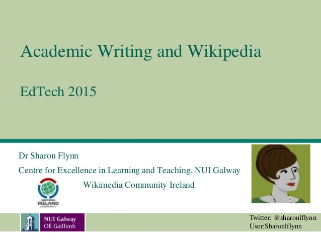 Academic Writing and Wikipedia EdTech 2015 Dr Sharon Flynn Centre for Excellence in Learning and Teaching, NUI Galway Wiki...