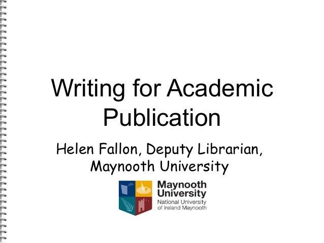 Writing for Academic  Publication  Helen Fallon, Deputy Librarian,  Maynooth University