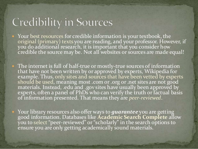 wikipedia as a credible source The creators of wikipedia are the first to admit that not every entry is accurate and that it might not be the best source of material for research papers here are some points to consider: look for a slant.