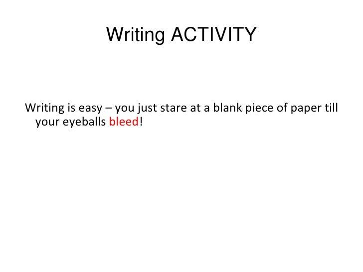 WritingACTIVITYWriting is easy – you just stare at a blank piece of paper till your eyeballs bleed!
