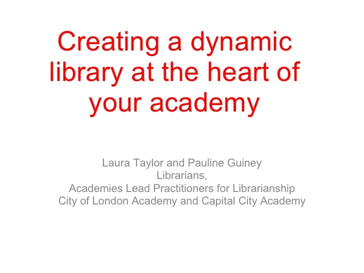 Creating a dynamic library at the heart of your academy Laura Taylor and Pauline Guiney Librarians, Academies Lead Practit...