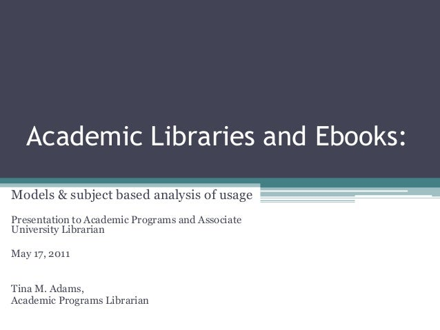 Academic Libraries and Ebooks: Models & subject based analysis of usage Presentation to Academic Programs and Associate Un...