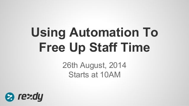 Using Automation To  Free Up Staff Time  26th August, 2014  Starts at 10AM