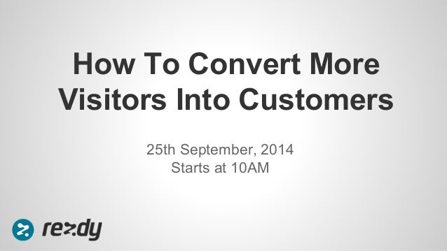 How To Convert More  Visitors Into Customers  25th September, 2014  Starts at 10AM