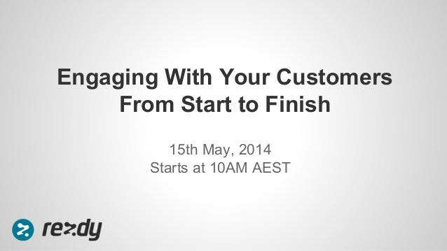 15th May, 2014 Starts at 10AM AEST Engaging With Your Customers From Start to Finish