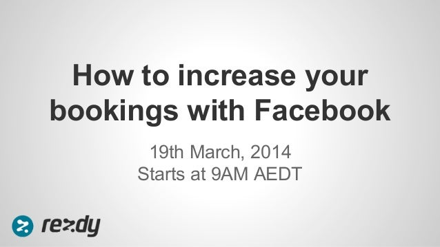 19th March, 2014 Starts at 9AM AEDT How to increase your bookings with Facebook
