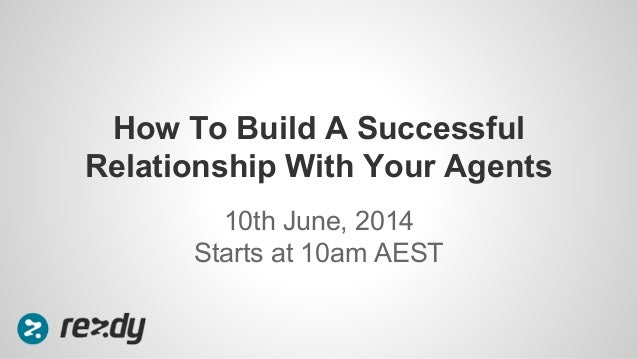 10th June, 2014 Starts at 10am AEST How To Build A Successful Relationship With Your Agents