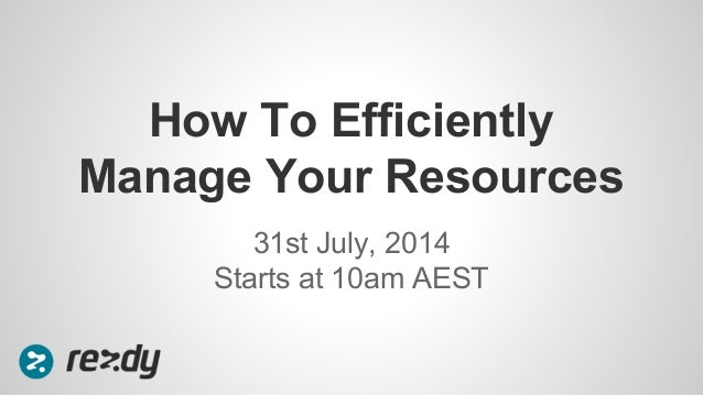 31st July, 2014 Starts at 10am AEST How To Efficiently Manage Your Resources