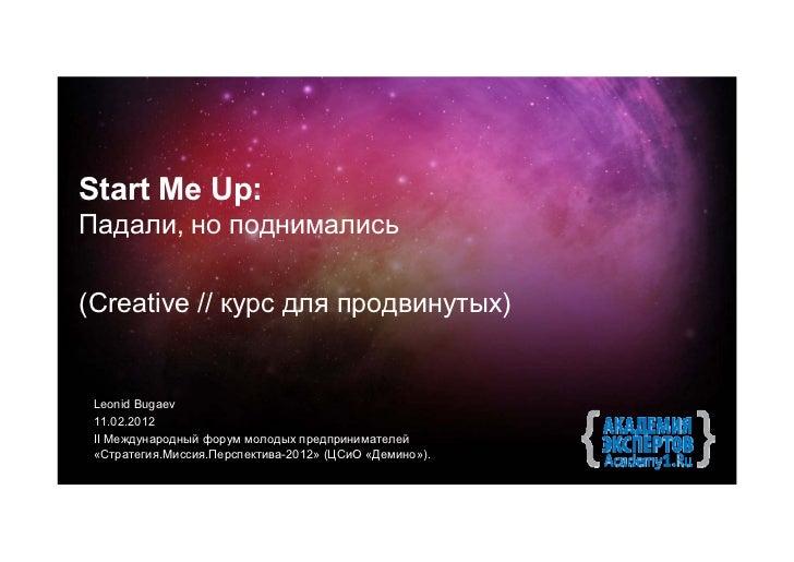 Start Me Up:Падали, но поднимались(Creative // курс для продвинутых) Leonid Bugaev 11.02.2012 II Международный форум молод...