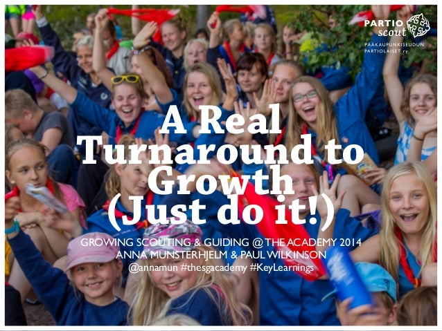 A Real  Turnaround to  Growth  (Just do it!)  GROWING SCOUTING & GUIDING @ THE ACADEMY 2014  ANNA MUNSTERHJELM & PAUL WILK...