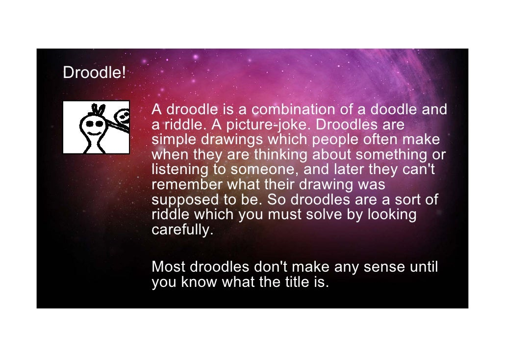 Droodle!           A droodle is a combination of a doodle and           a riddle. A picture-joke. Droodles are           s...