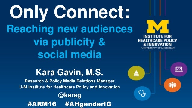Only Connect: Reaching new audiences via publicity & social media Kara Gavin, M.S. Research & Policy Media Relations Manag...