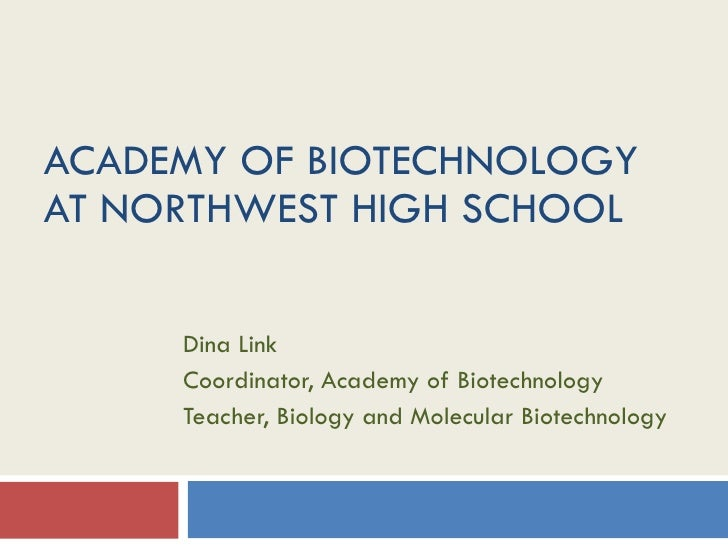 ACADEMY OF BIOTECHNOLOGY AT NORTHWEST HIGH SCHOOL Dina Link Coordinator, Academy of Biotechnology Teacher, Biology and Mol...