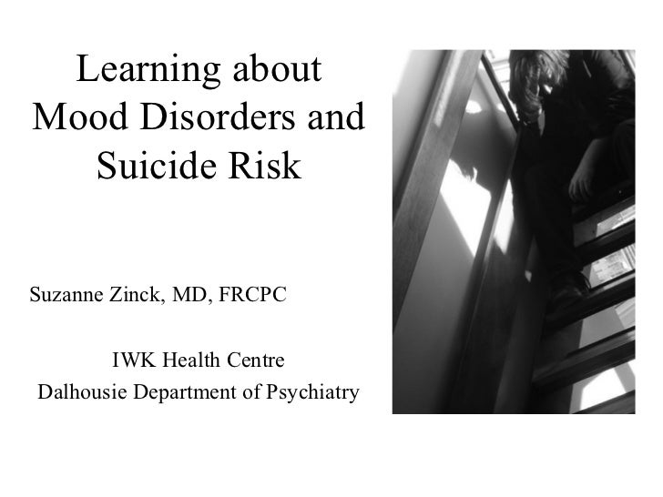 Learning aboutMood Disorders and  Suicide RiskSuzanne Zinck, MD, FRCPC       IWK Health CentreDalhousie Department of Psyc...
