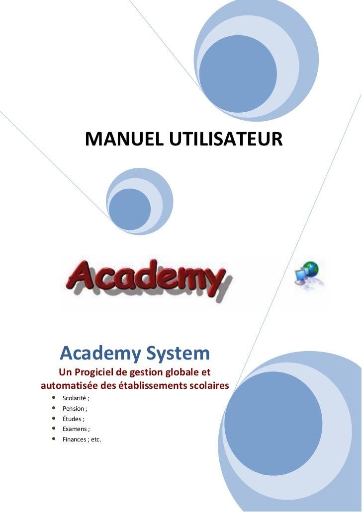 MANUEL UTILISATEUR      Academy System    Un Progiciel de gestion globale etautomatisée des établissements scolaires  •   ...
