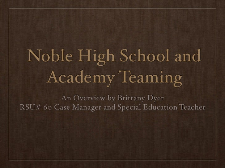 Noble High School and     Academy Teaming          An Overview by Brittany Dyer RSU# 60 Case Manager and Special Education...
