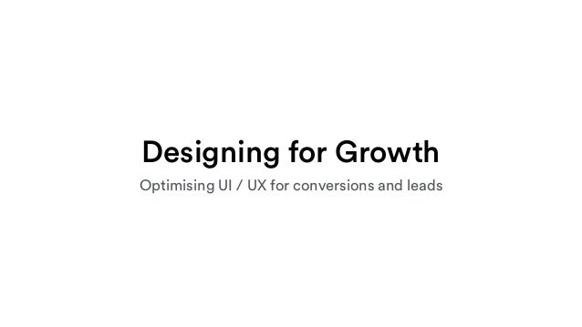 Designing for Growth Optimising UI / UX for conversions and leads