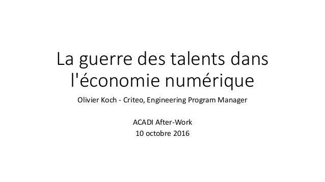La guerre des talents dans l'économie numérique Olivier Koch - Criteo, Engineering Program Manager ACADI After-Work 10 oct...