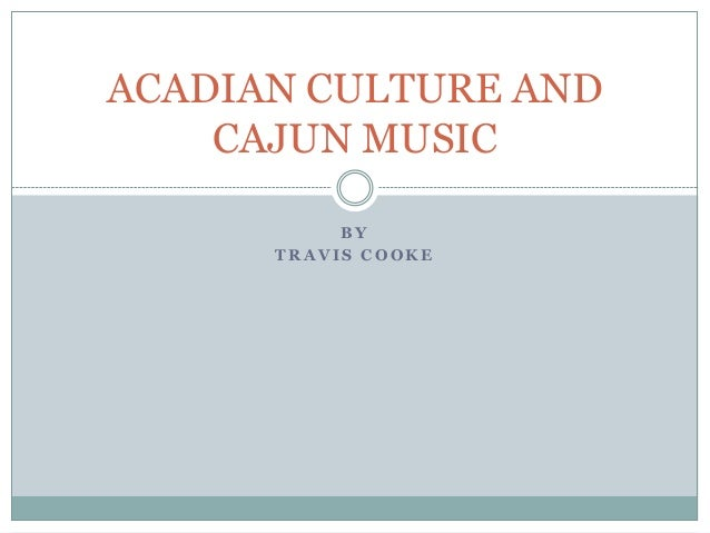 ACADIAN CULTURE AND CAJUN MUSIC BY TRAVIS COOKE