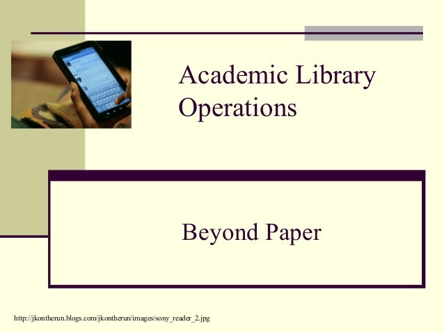 Academic Library Operations Beyond Paper http://jkontherun.blogs.com/jkontherun/images/sony_reader_2.jpg