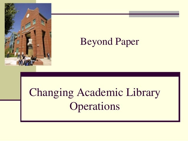 Beyond Paper  Changing Academic Library Operations