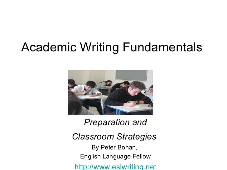 Academic Writing Fundamentals  Preparation and Classroom Strategies   By Peter Bohan,  English Language Fellow http://www....