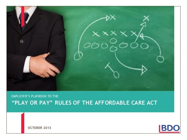 "EMPLOYER'S PLAYBOOK TO THE  ""PLAY OR PAY"" RULES OF THE AFFORDABLE CARE ACT  OCTOBER 2013"
