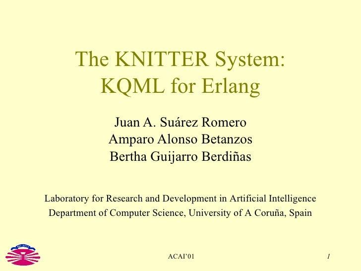 The KNITTER System: KQML for Erlang Juan A. Suárez Romero Amparo Alonso Betanzos Bertha Guijarro Berdiñas Laboratory for R...