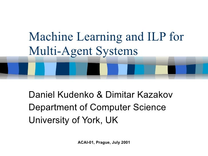 Machine Learning and ILP for Multi-Agent Systems Daniel Kudenko & Dimitar Kazakov Department of Computer Science Universit...