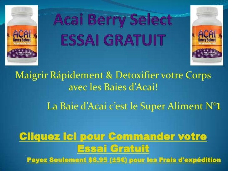 Acai Berry Select ESSAI GRATUIT<br />Maigrir Rápidement & Detoxifier votre Corps avec les Baies d'Acai!<br />La Baie d'Aca...