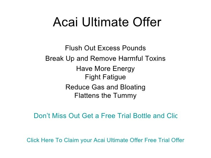 Acai Ultimate Offer Flush Out Excess Pounds Break Up and Remove Harmful Toxins Have More Energy Fight Fatigue Reduce Gas a...