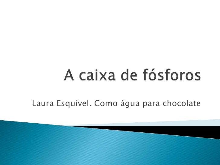 A caixa de fósforos<br />Laura Esquível. Como água para chocolate<br />