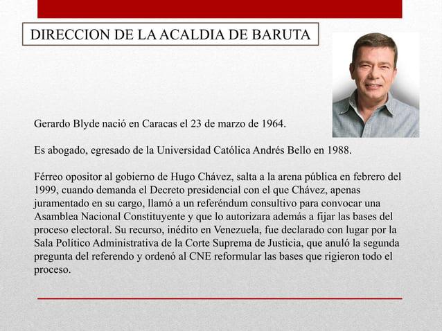 DIRECCION DE LAACALDIA DE BARUTA Gerardo Blyde nació en Caracas el 23 de marzo de 1964. Es abogado, egresado de la Univers...