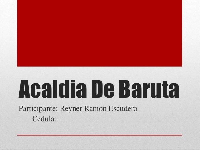 Acaldia De Baruta Participante: Reyner Ramon Escudero Cedula: