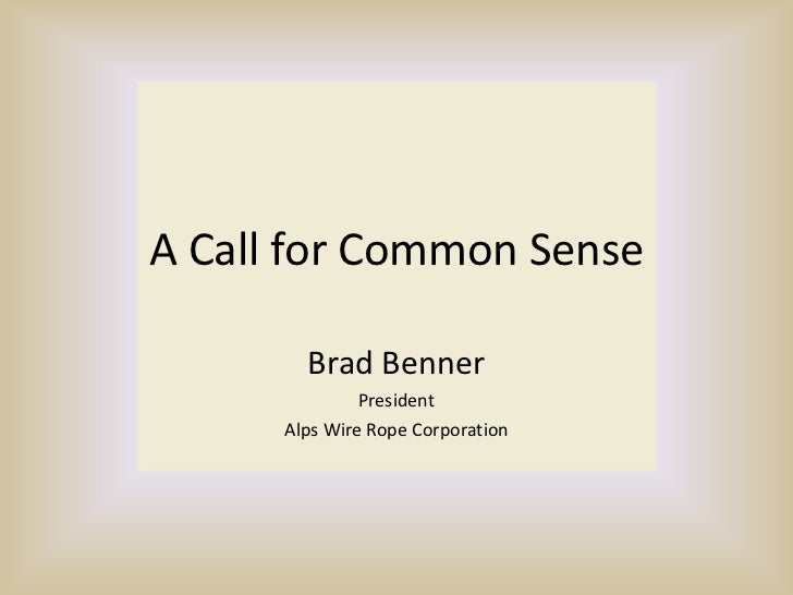A Call for Common Sense<br />Brad Benner<br />President<br />Alps Wire Rope Corporation<br />