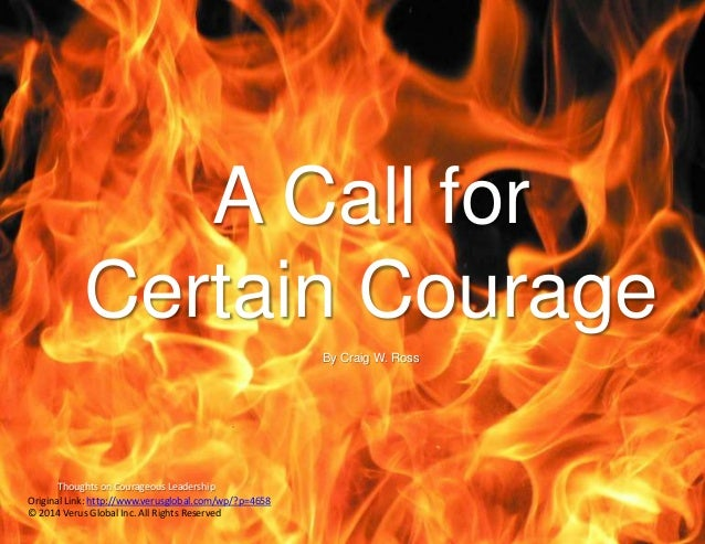 Thoughts on Courageous Leadership A Call for Certain Courage By Craig W. Ross Original Link: http://www.verusglobal.com/wp...
