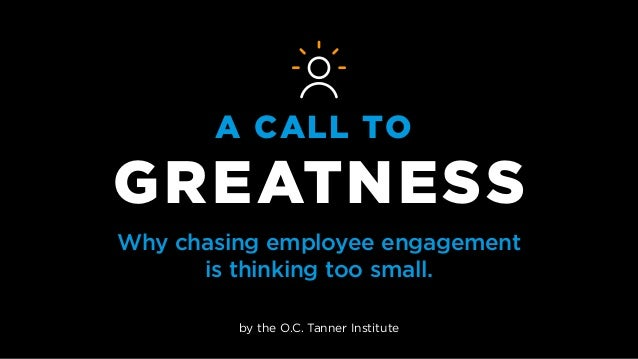A CALL TO GREATNESS Why chasing employee engagement is thinking too small. by the O.C. Tanner Institute