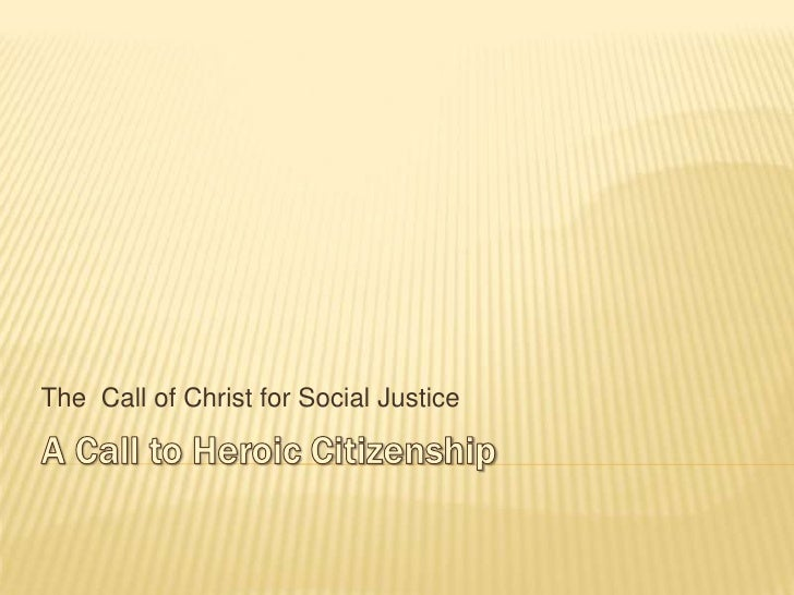 A Call to Heroic Citizenship <br />The  Call of Christ for Social Justice <br />