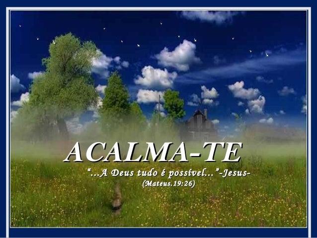 """ACALMA-TE  """" ...A Deus tudo é possível...""""-Jesus(Mateus.19:26)"""