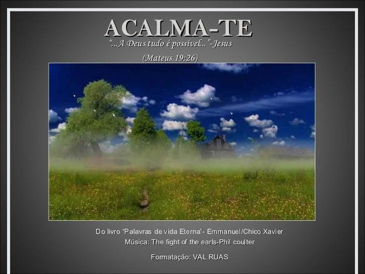 """ACALMA-TE  """"...A Deus tudo é possível...""""-Jesus             (Mateus.19:26)Do livro """"Palavras de vida Eterna""""- Emmanuel/Chi..."""