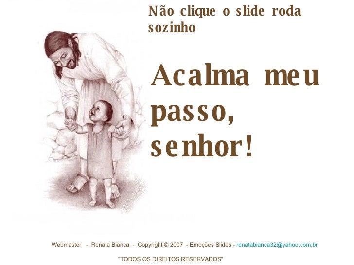 Acalma meu passo, senhor!  Webmaster -  Renata Bianca - Copyright © 2007 - Emoções Slides -  [email_address]  ...