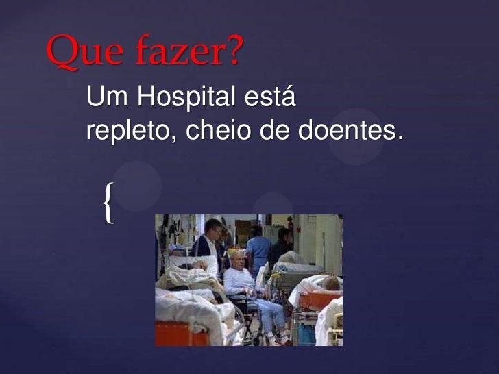 Que fazer? Um Hospital está repleto, cheio de doentes.  {