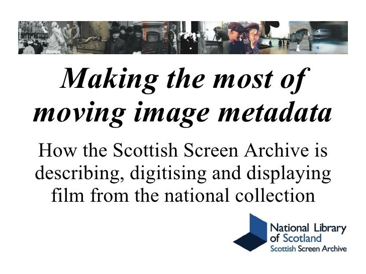 Making the most of moving image metadata How the Scottish Screen Archive is describing, digitising and displaying film fro...