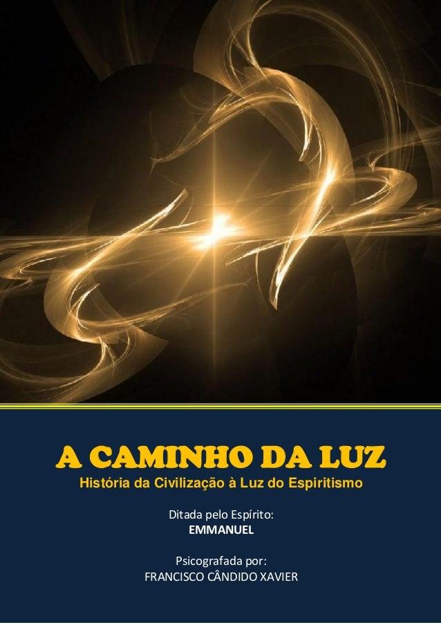 A CAMINHO DA LUZ História da Civilização à Luz do Espiritismo Ditada pelo Espírito: EMMANUEL Psicografada por: FRANCISCO C...